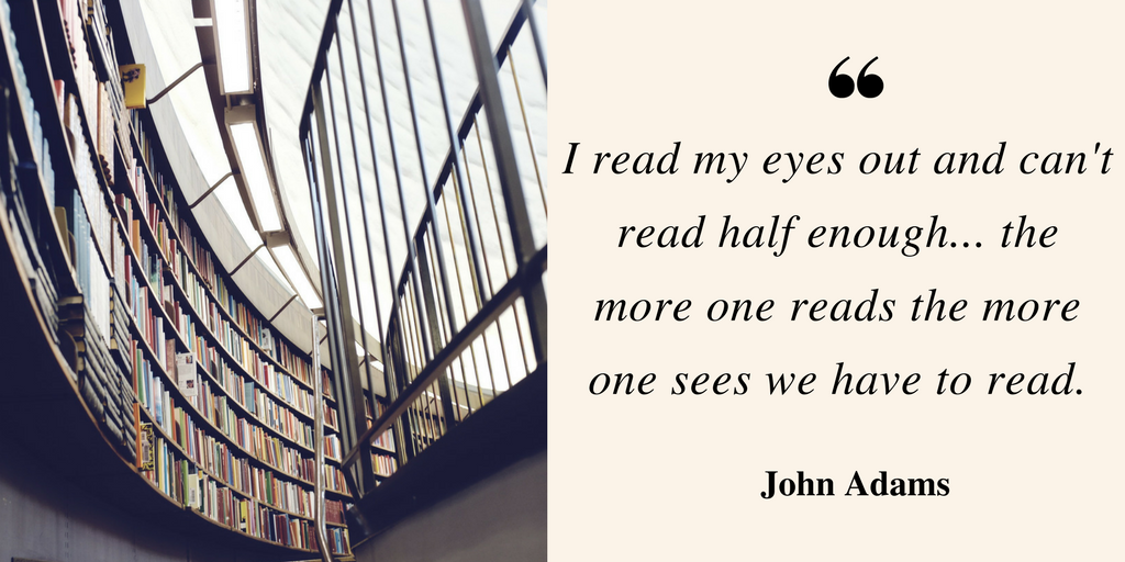 I read my eyes out and can't read half enough...the more one reads the more one sees we have to read - John Adams quote