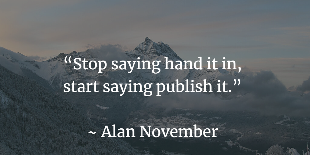 """Stop saying hand it in, start saying publish it."""