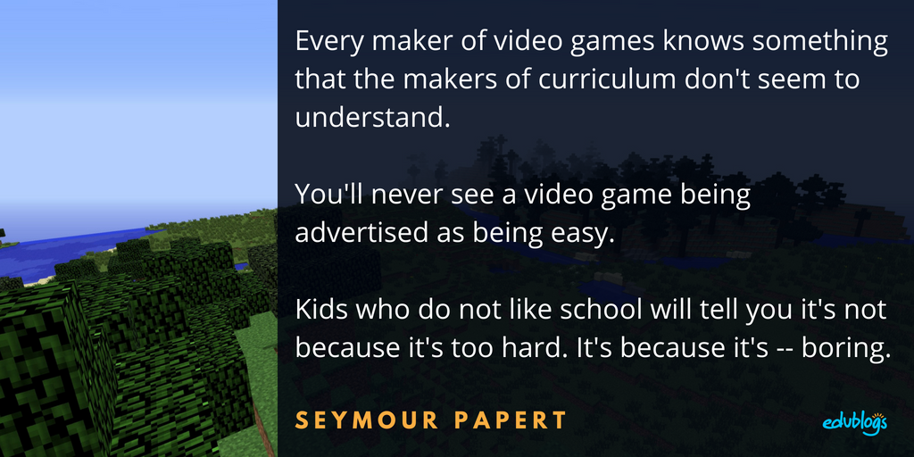 Every maker of video games knows something that the makers of curriculum don't seem to understand. You'll never see a video game being advertised as being easy. Kids who do not like school will tell you it's not because it's too hard. It's because it's -- boring. Seymour Papert