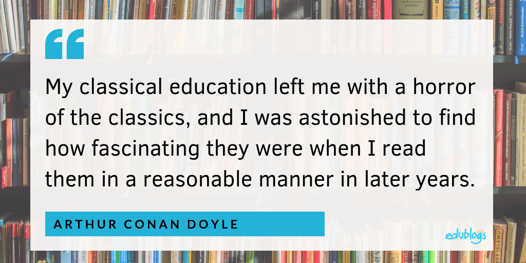 My classical education left me with a horror of the classics, and I was astonished to find how fascinating they were when I read them in a reasonable manner in later years -- Arthur Conan Doyle