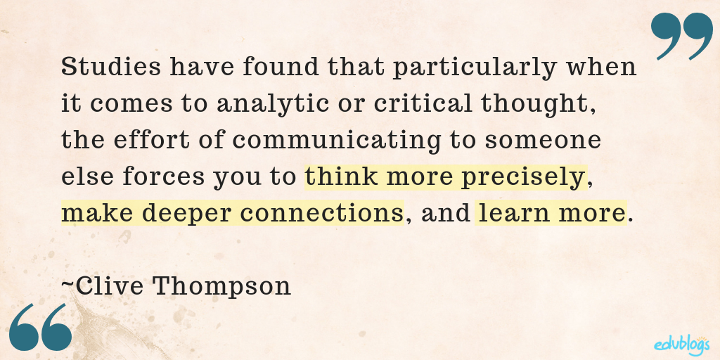 "studies have found that particularly when it comes to analytic or critical thought, the effort of communicating to someone else forces you to think more precisely, make deeper connections, and learn more."" ― Clive Thompson, Smarter Than You Think: How Technology is Changing Our Minds for the Better"