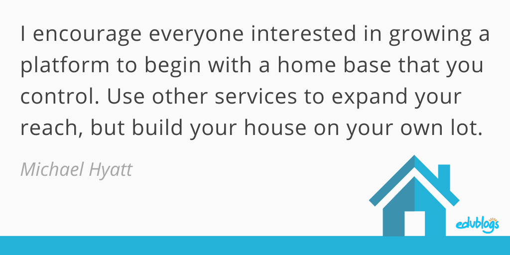 Michael Hyatt quote: I encourage everyone interested in growing a platform to begin with a home base that you control. Use other services to expand your reach, but build your house on your own lot.