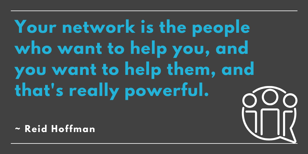 Quote: Your network is the people who want to help you, and you want to help them, and that's really powerful.~ Reid Hoffman