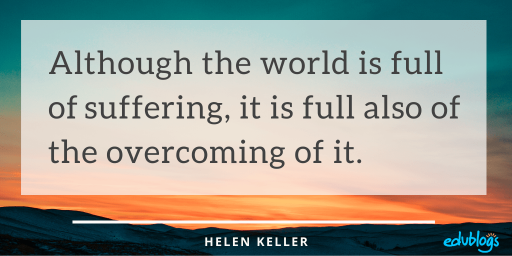 Although the world is full of suffering, it is full also of the overcoming of it. Helen Keller